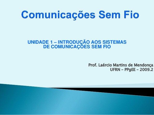 UNIDADE 1 – INTRODUÇÃO AOS SISTEMAS DE COMUNICAÇÕES SEM FIO Prof. Laércio Martins de Mendonça UFRN – PPgEE – 2009.2