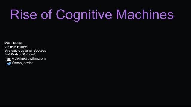 Rise of Cognitive Machines Mac Devine VP, IBM Fellow Strategic Customer Success IBM Watson & Cloud  wdevine@us.ibm.com ...