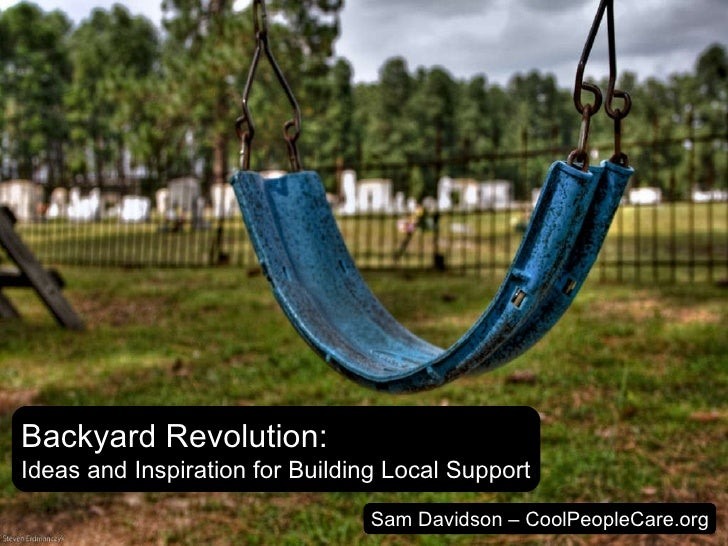 Backyard Revolution: Ideas and Inspiration for Building Local Support Sam Davidson – CoolPeopleCare.org