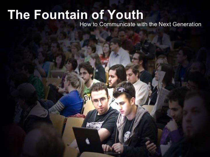 The Fountain of Youth The Fountain of Youth How to Communicate with the Next Generation