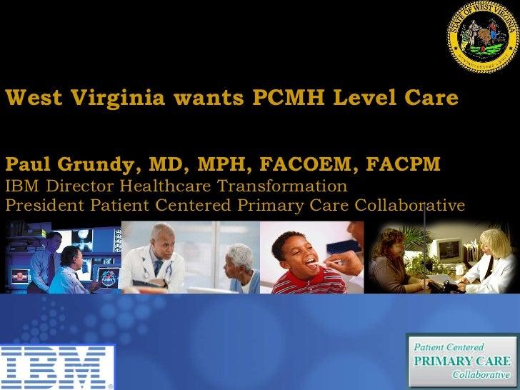 West Virginia wants PCMH Level Care Paul Grundy MD, MPH IBM International Director Healthcare Transformation Paul Grundy, ...