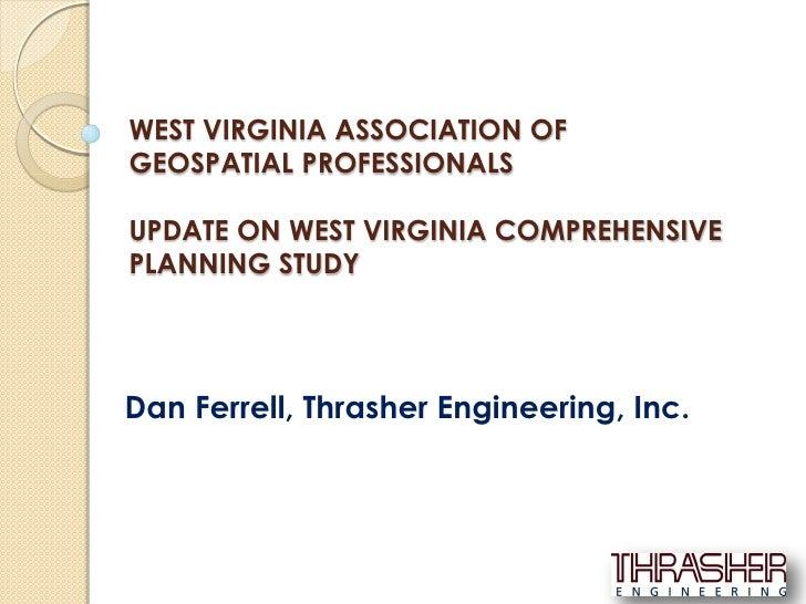WEST VIRGINIA ASSOCIATION OFGEOSPATIAL PROFESSIONALSUPDATE ON WEST VIRGINIA COMPREHENSIVEPLANNING STUDYDan Ferrell, Thrash...