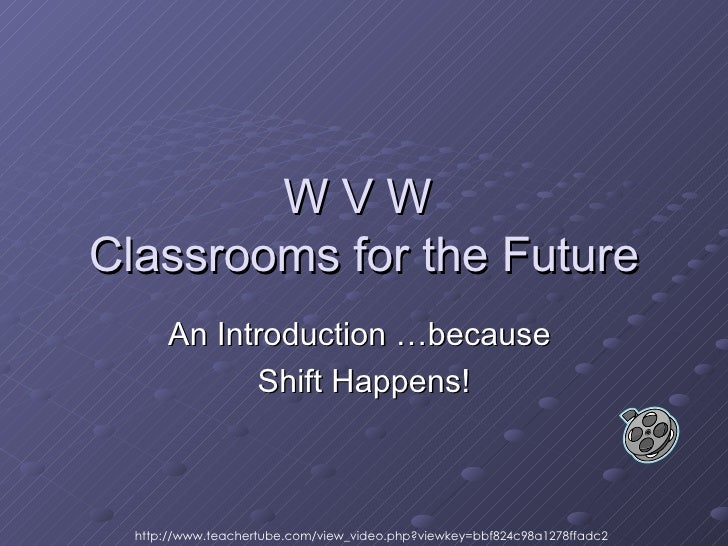 W V W  Classrooms for the Future An Introduction …because  Shift Happens! http://www.teachertube.com/view_video.php?viewke...