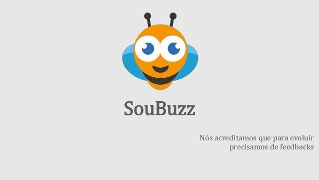 SouBuzz Nós acreditamos que para evoluir precisamos de feedbacks