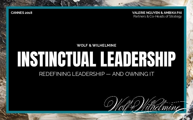 WOLF & WILHELMINE INSTINCTUAL LEADERSHIP REDEFINING LEADERSHIP — AND OWNING IT CANNES 2018 VALERIE NGUYEN & AMBIKA PAI Par...
