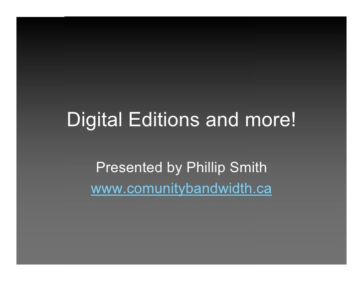 Digital Editions and more!    Presented by Phillip Smith   www.comunitybandwidth.ca