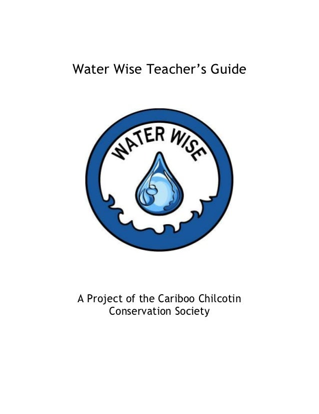Water Wise Teacher's GuideA Project of the Cariboo Chilcotin      Conservation Society