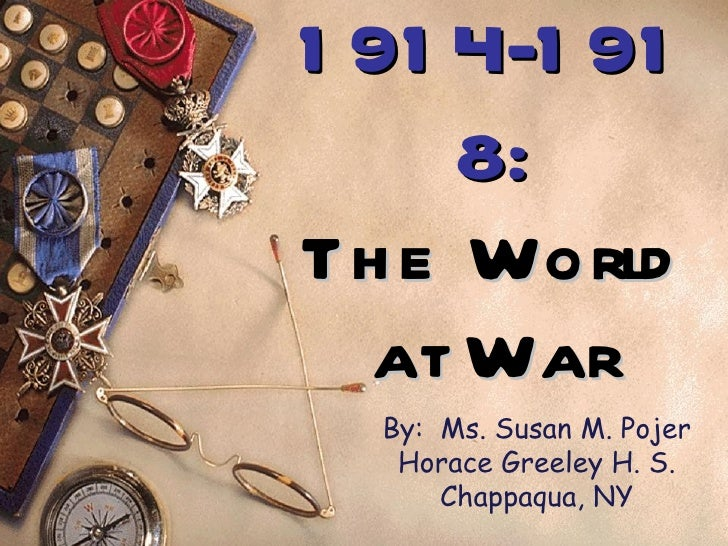 1914-1918: The World at War By:  Ms. Susan M. Pojer Horace Greeley H. S. Chappaqua, NY