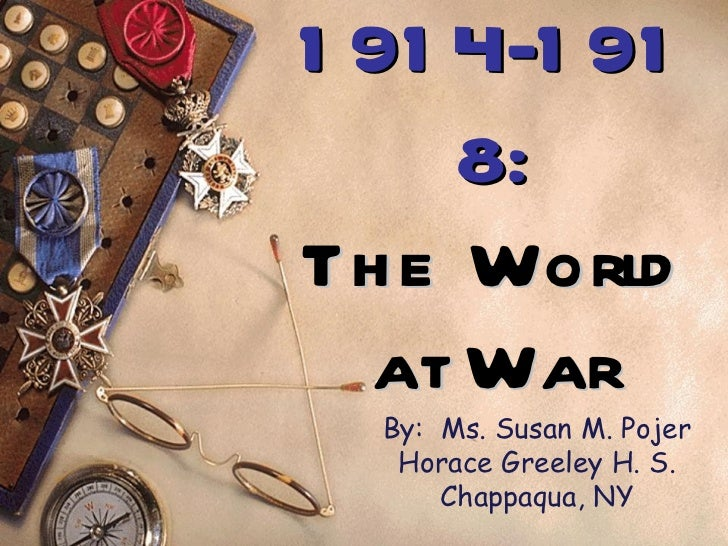 1 91 4-1 91     8:Th e World  at War  By: Ms. Susan M. Pojer   Horace Greeley H. S.      Chappaqua, NY