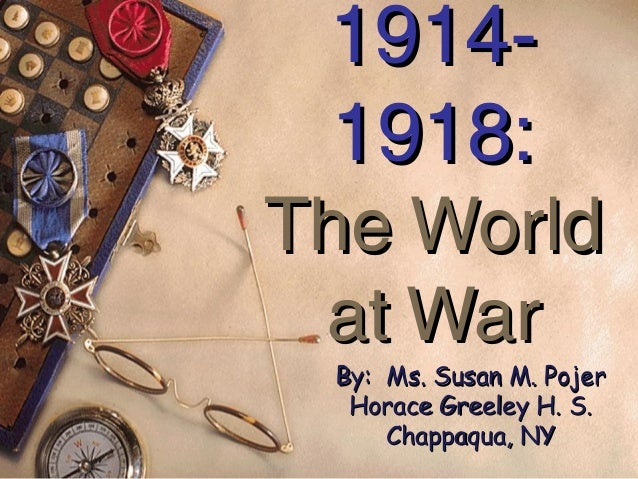 1914- 1918:The World at War By: Ms. Susan M. Pojer  Horace Greeley H. S.     Chappaqua, NY