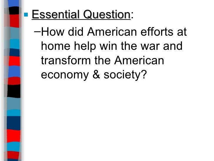 <ul><li>Essential Question : </li></ul><ul><ul><li>How did American efforts at home help win the war and transform the Ame...