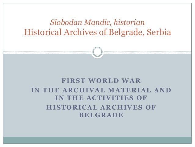 FIRST WORLD WAR IN THE ARCHIVAL MATERIAL AND IN THE ACTIVITIES OF HISTORICAL ARCHIVES OF BELGRADE Slobodan Mandic, histori...