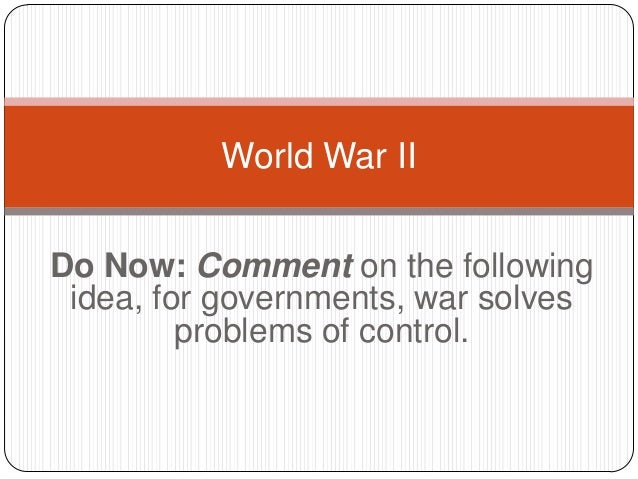 Do Now: Comment on the followingidea, for governments, war solvesproblems of control.World War II