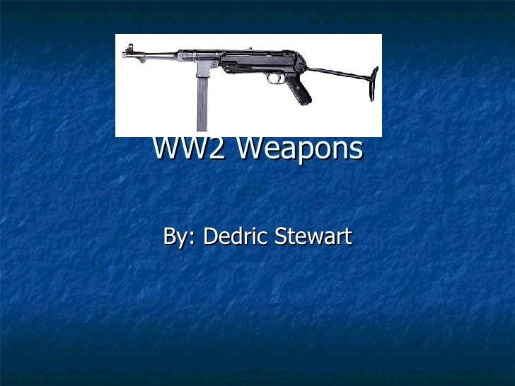 WW2 Weapons By: Dedric Stewart