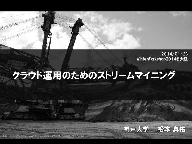 2014/01/23 WinterWorkshop2014@大洗  クラウド運用のためのストリームマイニング  神戸大学  柗本 真佑
