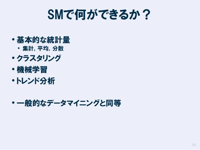SMで何ができるか? • 基本的な統計量 • 集計,平均,分散  • クラスタリング • 機械学習 • トレンド分析  • 一般的なデータマイニングと同等  15