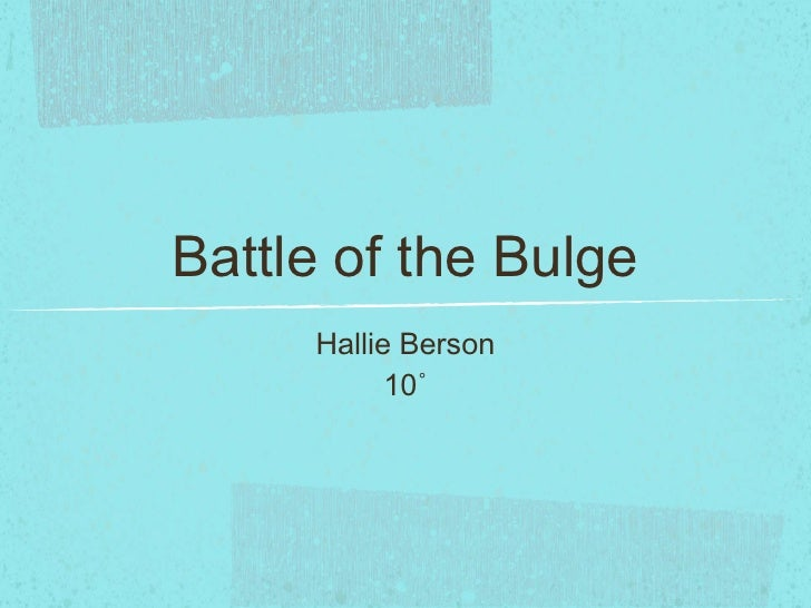 Battle of the Bulge <ul><li>Hallie Berson </li></ul><ul><li>10˚ </li></ul>