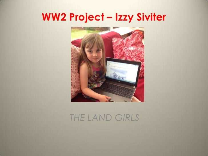 WW2 Project – Izzy Siviter     THE LAND GIRLS