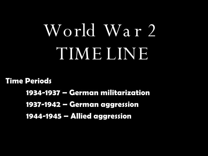 World War 2  TIMELINE Time Periods 1934-1937 – German militarization 1937-1942 – German aggression 1944-1945 – Allied aggr...