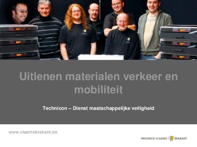 www.vlaamsbrabant.be Uitlenen materialen verkeer en mobiliteit Technicon – Dienst maatschappelijke veiligheid