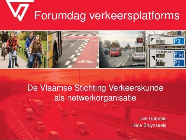 Forumdag verkeersplatforms De Vlaamse Stichting Verkeerskunde als netwerkorganisatie Dirk Gabriëls Hilde Bruynseels