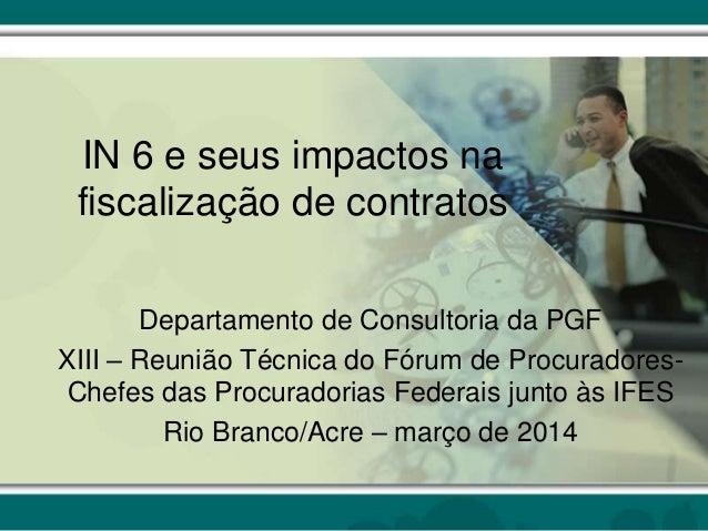 IN 6 e seus impactos na fiscalização de contratos Departamento de Consultoria da PGF XIII – Reunião Técnica do Fórum de Pr...