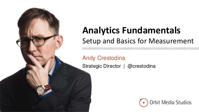 Analytics Fundamentals Setup and Basics for Measurement Andy Crestodina Strategic Director | @crestodina