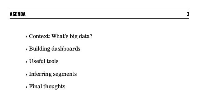 AGENDA ‣ Context: What's big data? ‣ Building dashboards ‣ Useful tools ‣ Inferring segments ‣ Final thoughts 3