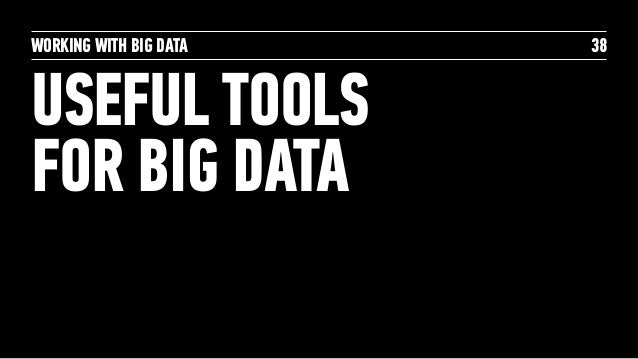 WORKING WITH BIG DATA USEFUL TOOLS FOR BIG DATA 38