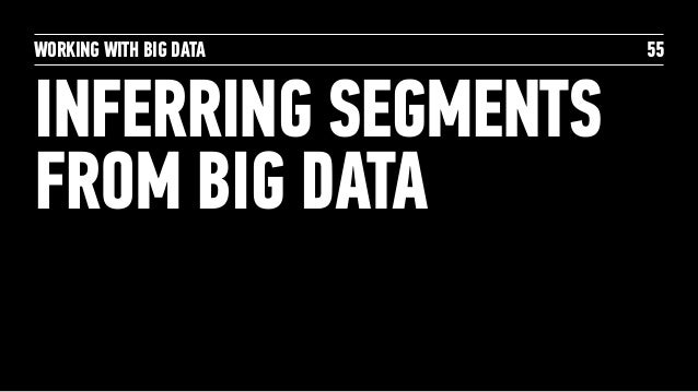 WORKING WITH BIG DATA INFERRING SEGMENTS FROM BIG DATA 55