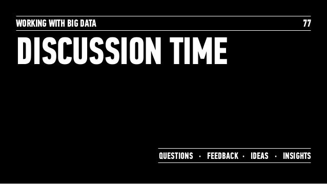 DISCUSSION TIME WORKING WITH BIG DATA 77 QUESTIONS · FEEDBACK · IDEAS · INSIGHTS
