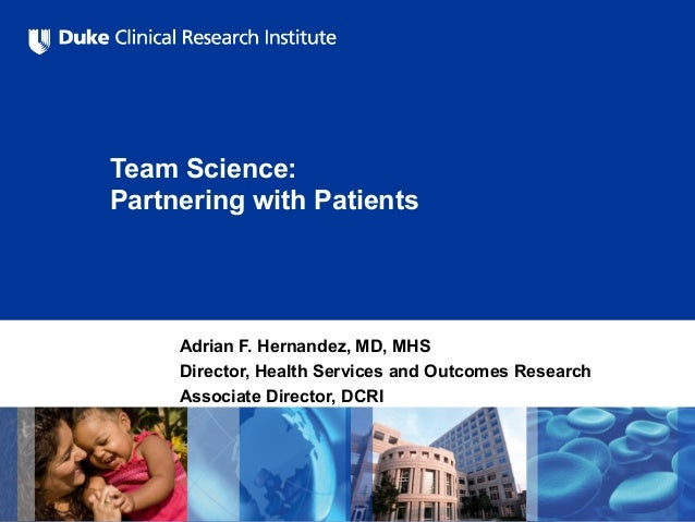 Team Science: Partnering with Patients Adrian F. Hernandez, MD, MHS Director, Health Services and Outcomes Research Associ...