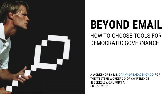 BEYOND EMAIL HOW TO CHOOSE TOOLS FOR DEMOCRATIC GOVERNANCE A WORKSHOP BY ME, DANNY@PEAKAGENCY.CO, FOR THE WESTERN WORKER C...