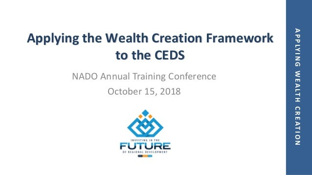 APPLYINGWEALTHCREATION Applying the Wealth Creation Framework to the CEDS NADO Annual Training Conference October 15, 2018