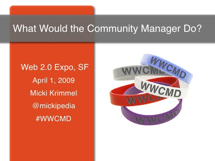 What Would the Community Manager Do?    Web 2.0 Expo, SF    April 1, 2009    Micki Krimmel    @mickipedia     #WWCMD