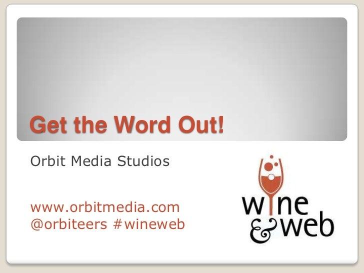 Get the Word Out!Orbit Media Studioswww.orbitmedia.com@orbiteers #wineweb