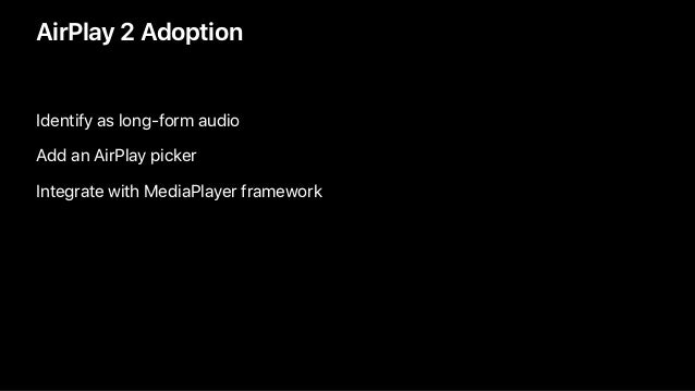 AirPlay 2 Adoption Identify as long-form audio Add an AirPlay picker Integrate with MediaPlayer framework
