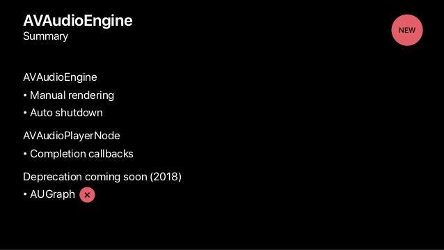 AVAudioEngine Summary AVAudioEngine • Manual rendering • Auto shutdown AVAudioPlayerNode • Completion callbacks Deprecatio...