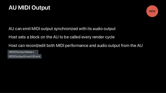 AU MIDI Output AU can emit MIDI output synchronized with its audio output Host sets a block on the AU to be called every r...