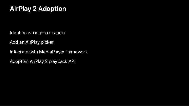 AirPlay 2 Adoption Identify as long-form audio Add an AirPlay picker Integrate with MediaPlayer framework Adopt an AirPlay...