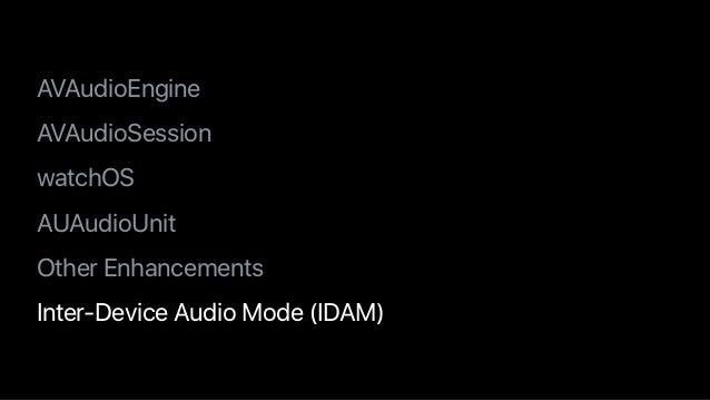 • AVAudioEngine • AVAudioSession • watchOS • AUAudioUnit • Other Enhancements • Inter-Device Audio Mode (IDAM)
