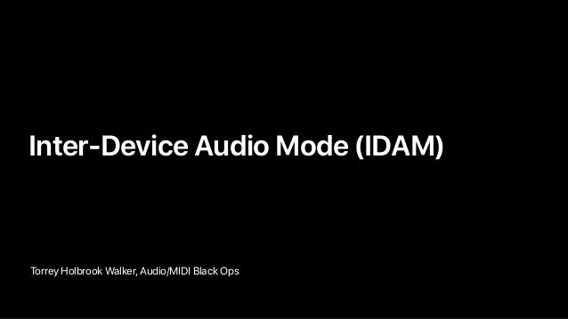 Torrey Holbrook Walker, Audio/MIDI Black Ops • Inter-Device Audio Mode (IDAM)