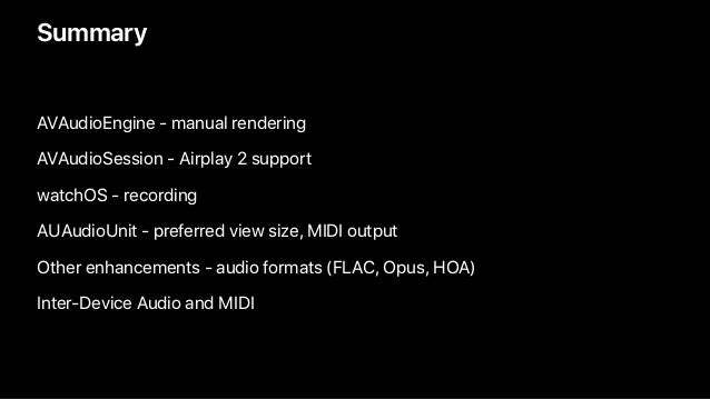 Summary AVAudioEngine - manual rendering AVAudioSession - Airplay 2 support watchOS - recording AUAudioUnit - preferred vi...
