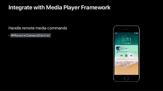 Handle remote media commands • MPRemoteCommandCenter Integrate with Media Player Framework