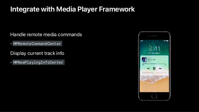 Handle remote media commands • MPRemoteCommandCenter Display current track info • MPNowPlayingInfoCenter Integrate with Me...