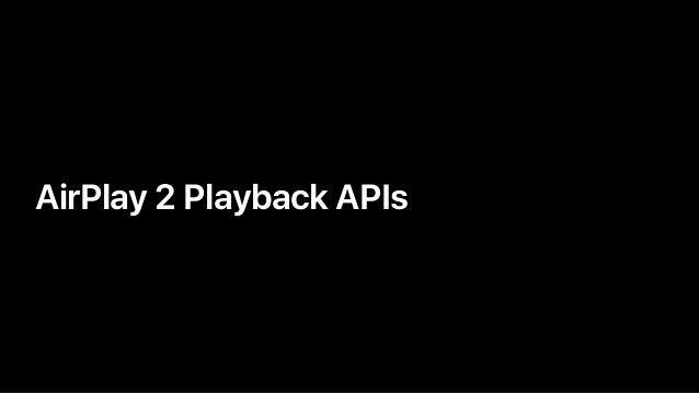 • AirPlay 2 Playback APIs