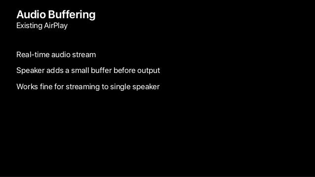 Audio Buffering Existing AirPlay Real-time audio stream Speaker adds a small buffer before output Works fine for streaming...