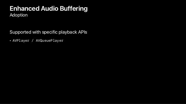 Enhanced Audio Buffering Adoption Supported with specific playback APIs • AVPlayer / AVQueuePlayer
