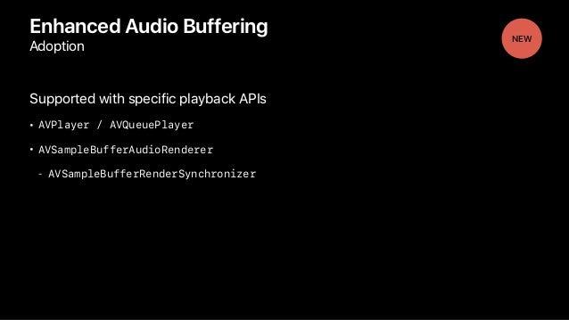 Enhanced Audio Buffering Adoption Supported with specific playback APIs • AVPlayer / AVQueuePlayer • AVSampleBufferAudioRe...