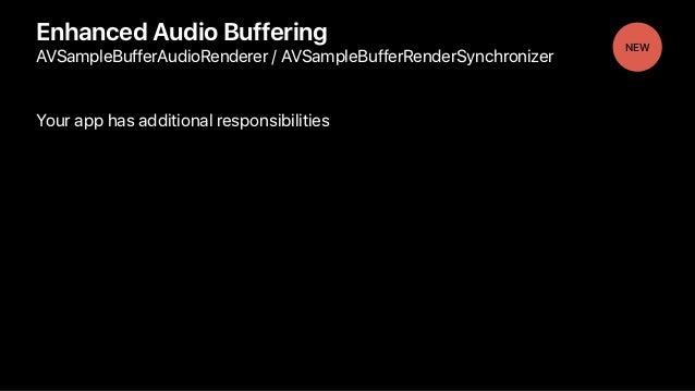 Enhanced Audio Buffering AVSampleBufferAudioRenderer / AVSampleBufferRenderSynchronizer Your app has additional responsibi...